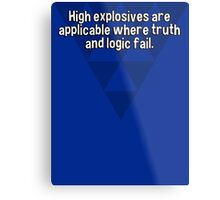 High explosives are applicable where truth and logic fail. Metal Print