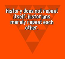 History does not repeat itself' historians merely repeat each other.  by margdbrown
