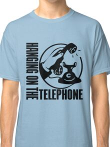 HANGING ON THE TELEPHONE Classic T-Shirt
