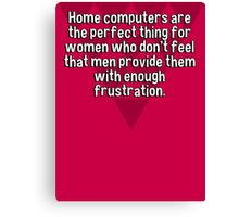 Home computers are the perfect thing for women who don't feel that men provide them with enough frustration. Canvas Print