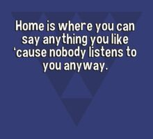 Home is where you can say anything you like 'cause nobody listens to you anyway. by margdbrown