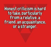 Honest criticism is hard to take' particularly from a relative' a friend' an acquaintance' or a stranger. by margdbrown