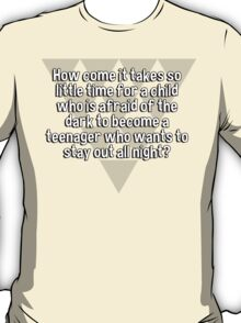 How come it takes so little time for a child who is afraid of the dark to become a teenager who wants to stay out all night? T-Shirt