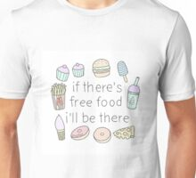 If there's free food i'll be there Unisex T-Shirt