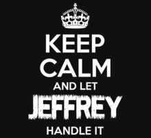 KEEP CALM AND LET JEFFREY HANDLE IT T-Shirt
