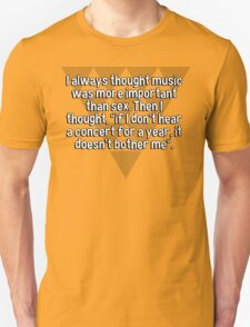 """I always thought music was more important than sex. Then I thought' """"if I don't hear a concert for a year' it doesn't bother me"""". T-Shirt"""