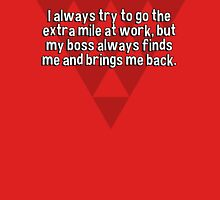 I always try to go the extra mile at work' but my boss always finds me and brings me back. T-Shirt