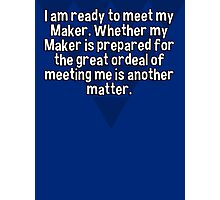 I am ready to meet my Maker. Whether my Maker is prepared for the great ordeal of meeting me is another matter. Photographic Print