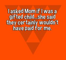 I asked Mom if I was a gifted child...she said they certainly wouldn't have paid for me. by margdbrown