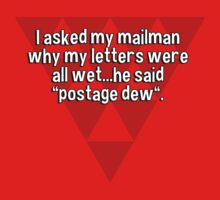 """I asked my mailman why my letters were all wet...he said """"postage dew"""". by margdbrown"""