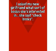 """I asked my new girlfriend what sort of books she's interested in... she said """"check books"""". Photographic Print"""