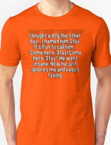 I bought a dog the other day... I named him Stay. It's fun to call him... 'Come here' Stay! Come here' Stay!' He went insane. Now he just ignores me and keeps typing. T-Shirt