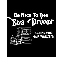 BE NICE TO THE BUS DRIVER IT'S A LONG WALK HOME FROM SCHOOL Photographic Print