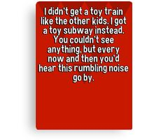 I didn't get a toy train like the other kids. I got a toy subway instead. You couldn't see anything' but every now and then you'd hear this rumbling noise go by. Canvas Print