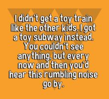 I didn't get a toy train like the other kids. I got a toy subway instead. You couldn't see anything' but every now and then you'd hear this rumbling noise go by. by margdbrown