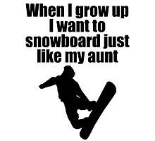 WHEN I GROW UP I WANT TO SNOWBORD JUST LIKE MY AUNT Photographic Print