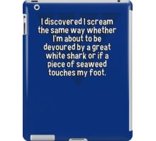 I discovered I scream the same way whether I'm about to be devoured by a great white shark or if a piece of seaweed touches my foot. iPad Case/Skin