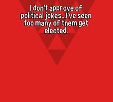 I don't approve of political jokes...I've seen too many of them get elected. T-Shirt