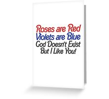 Roses are red violet are blue god doesn't exist but I like you Greeting Card