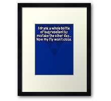I drank a whole bottle of bug repellent by mistake the other day... Now my fly won't close.  Framed Print