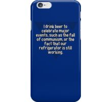 I drink beer to celebrate major events' such as the fall of communism' or the fact that our refrigerator is still working. iPhone Case/Skin