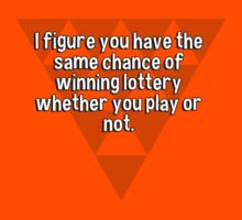 I figure you have the same chance of winning lottery whether you play or not. by margdbrown