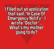 """I filled out an application that said' """"In Case Of Emergency Notify"""". I wrote """"Doctor""""... What's my mother going to do? by margdbrown"""