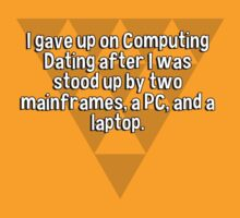 I gave up on Computing Dating after I was stood up by two mainframes' a PC' and a laptop. by margdbrown