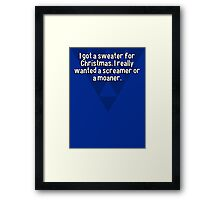 I got a sweater for Christmas. I really wanted a screamer or a moaner. Framed Print