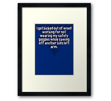 I got kicked out of wood working for not wearing my safety goggles while sawing off another kids left arm. Framed Print