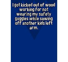 I got kicked out of wood working for not wearing my safety goggles while sawing off another kids left arm. Photographic Print