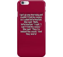 """I got up one morning and couldn't find my socks' so I called Information. She said' """"Hello' Information."""" I said' """"I can't find my socks."""" She said' """"They're behind the couch."""" And they were! iPhone Case/Skin"""