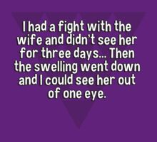 I had a fight with the wife and didn't see her for three days... Then the swelling went down and I could see her out of one eye. by margdbrown