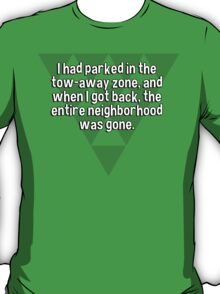 I had parked in the tow-away zone' and when I got back' the entire neighborhood was gone. T-Shirt
