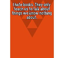 I hate books. They only teach us to talk about things we know nothing about. Photographic Print