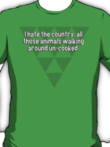 I hate the country' all those animals walking around un-cooked.  T-Shirt