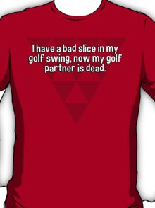 I have a bad slice in my golf swing' now my golf partner is dead.   T-Shirt