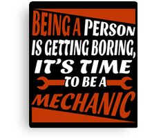 BEING PERSON IS GETTING BORING IT'S TIME TO BE A MECHANIC Canvas Print