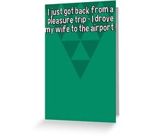 I just got back from a pleasure trip - I drove my wife to the airport ! Greeting Card
