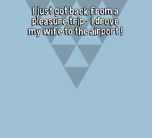 I just got back from a pleasure trip - I drove my wife to the airport ! T-Shirt
