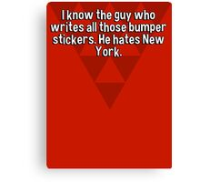 I know the guy who writes all those bumper stickers. He hates New York. Canvas Print