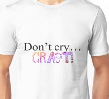 Don't Cry... CRAFT! Unisex T-Shirt