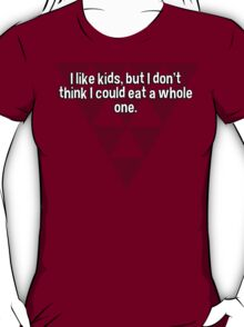 I like kids' but I don't think I could eat a whole one. T-Shirt