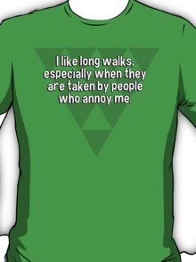 I like long walks' especially when they are taken by people who annoy me. T-Shirt