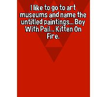 I like to go to art museums and name the untitled paintings... Boy With Pail... Kitten On Fire. Photographic Print