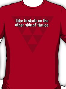 I like to skate on the other side of the ice. T-Shirt