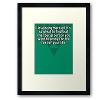 I love being married. It's so great to find that one special person you want to annoy for the rest of your life. Framed Print