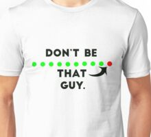 Don't be that guy. Unisex T-Shirt