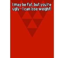 I may be fat' but you're ugly - I can lose weight! Photographic Print