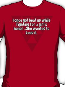 I once got beat up while fighting for a girl's honor...She wanted to keep it. T-Shirt